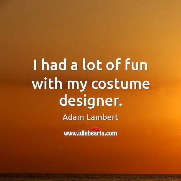 I had a lot of fun with my costume designer. Adam Lambert Picture Quote