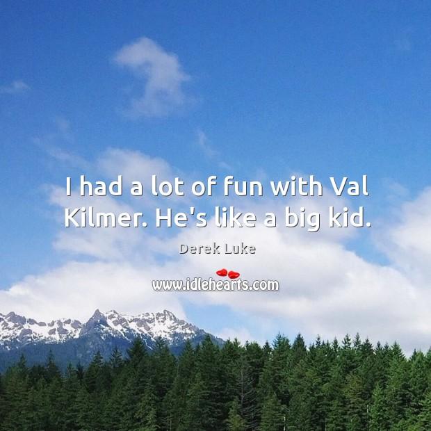 I had a lot of fun with Val Kilmer. He's like a big kid. Derek Luke Picture Quote