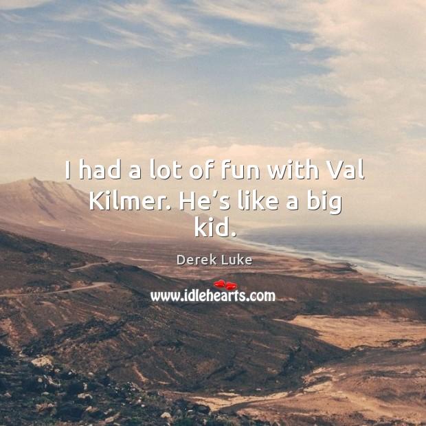 I had a lot of fun with val kilmer. He's like a big kid. Image