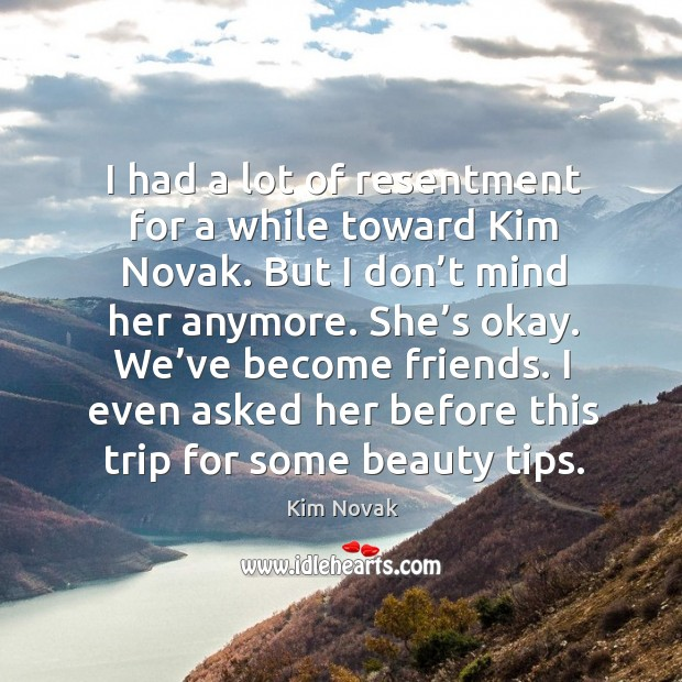 I had a lot of resentment for a while toward kim novak. But I don't mind her anymore. Kim Novak Picture Quote