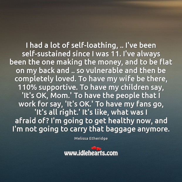 I had a lot of self-loathing, .. I've been self-sustained since I was 11. Melissa Etheridge Picture Quote