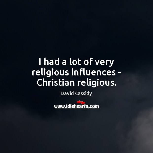 I had a lot of very religious influences – Christian religious. Image