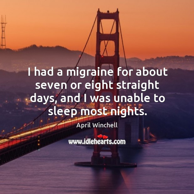 I had a migraine for about seven or eight straight days, and I was unable to sleep most nights. April Winchell Picture Quote