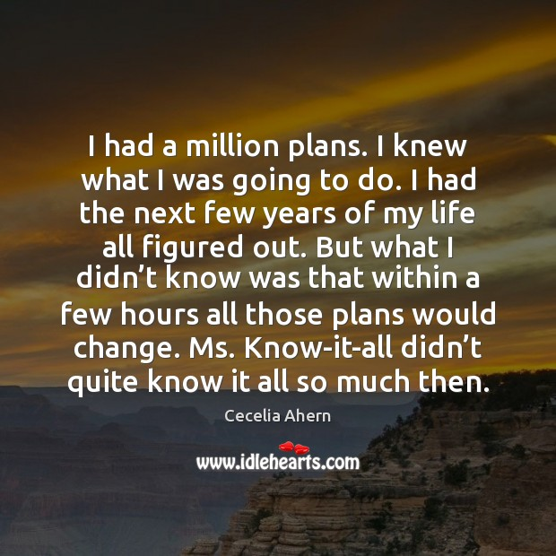 I had a million plans. I knew what I was going to Cecelia Ahern Picture Quote
