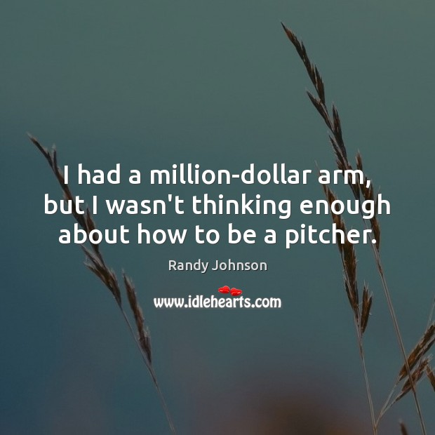 I had a million-dollar arm, but I wasn't thinking enough about how to be a pitcher. Image