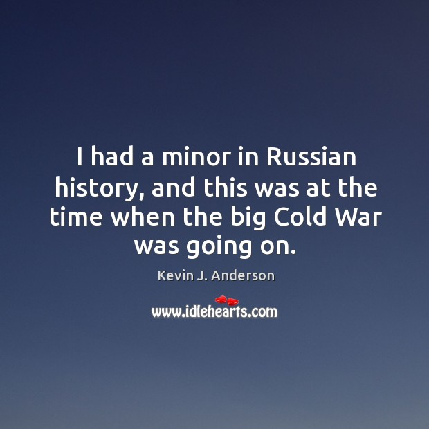 I had a minor in russian history, and this was at the time when the big cold war was going on. Image
