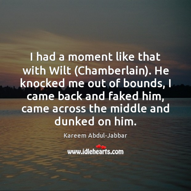 I had a moment like that with Wilt (Chamberlain). He knocked me Kareem Abdul-Jabbar Picture Quote