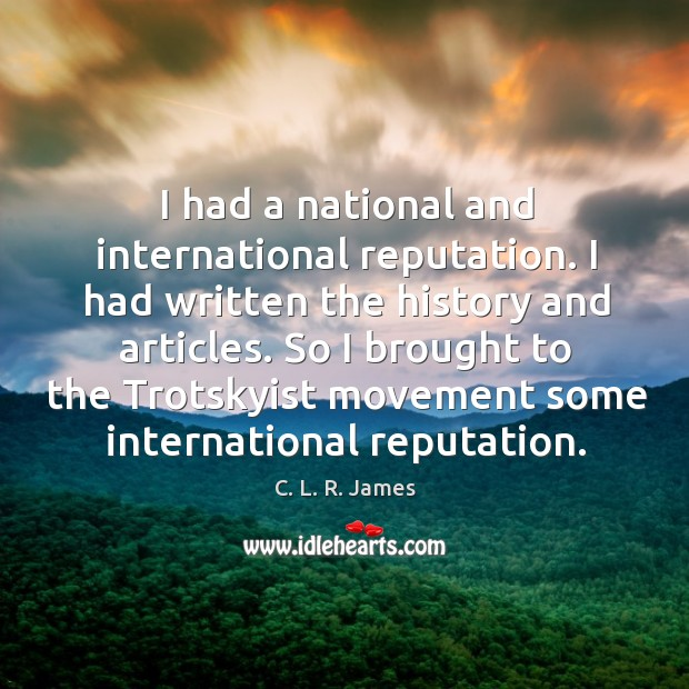 I had a national and international reputation. C. L. R. James Picture Quote