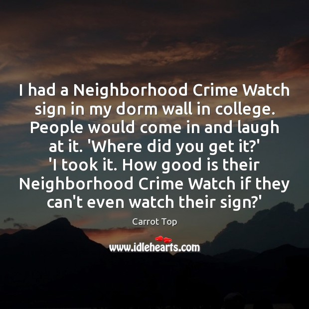 I had a Neighborhood Crime Watch sign in my dorm wall in Carrot Top Picture Quote