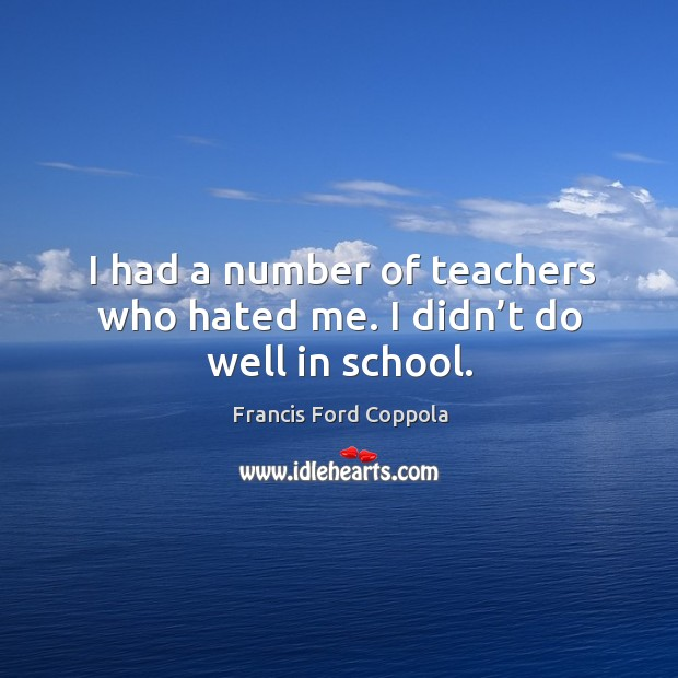 I had a number of teachers who hated me. I didn't do well in school. Image