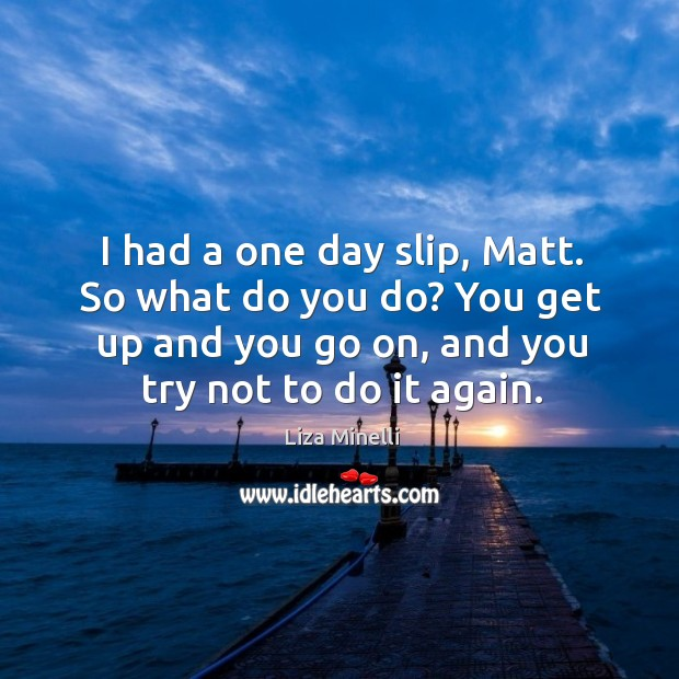 I had a one day slip, matt. So what do you do? you get up and you go on, and you try not to do it again. Image