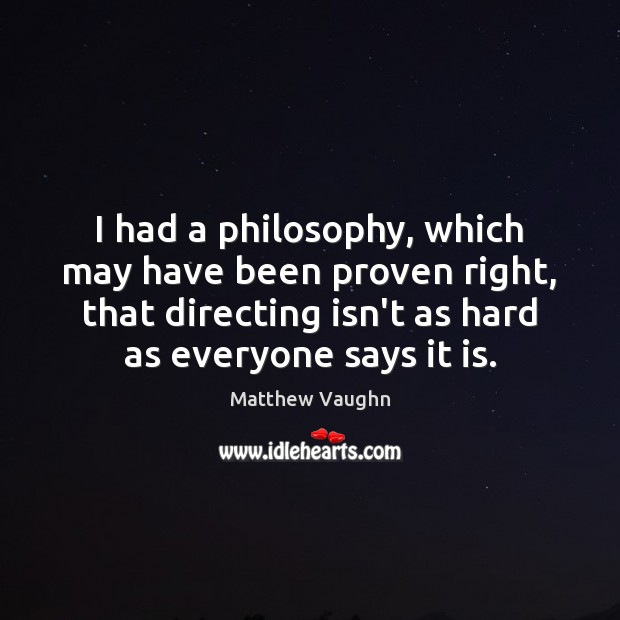 I had a philosophy, which may have been proven right, that directing Matthew Vaughn Picture Quote