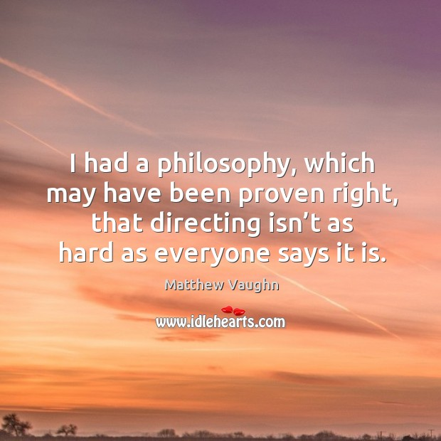 I had a philosophy, which may have been proven right, that directing isn't as hard as everyone says it is. Image