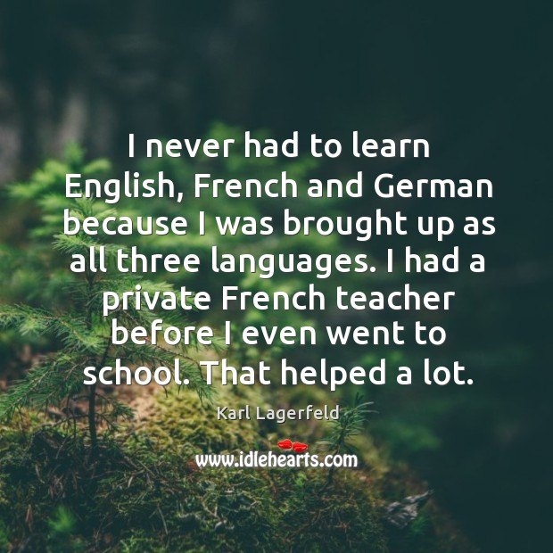 I had a private french teacher before I even went to school. That helped a lot. Image