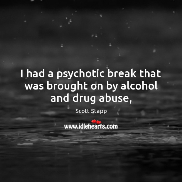 I had a psychotic break that was brought on by alcohol and drug abuse, Scott Stapp Picture Quote