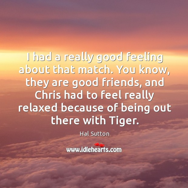 I had a really good feeling about that match. You know, they are good friends, and chris had to feel Image