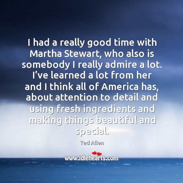 I had a really good time with martha stewart, who also is somebody I really admire a lot. Ted Allen Picture Quote