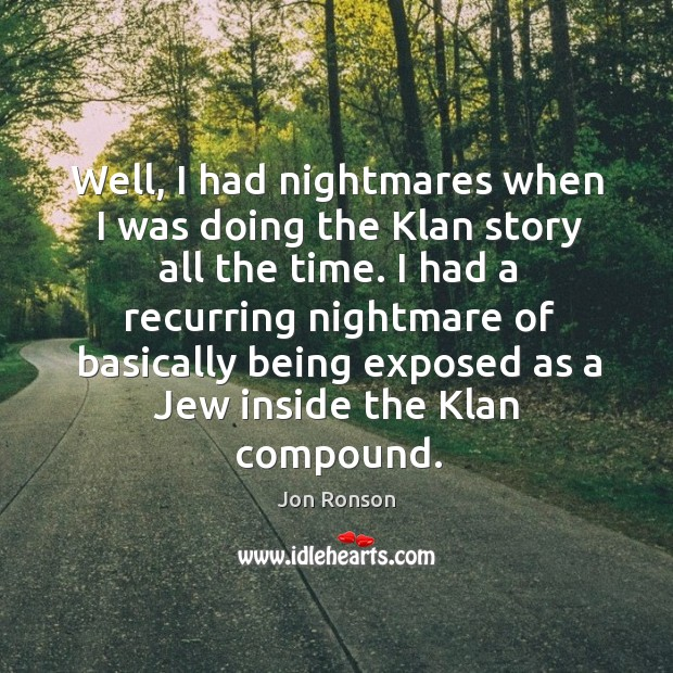 I had a recurring nightmare of basically being exposed as a jew inside the klan compound. Jon Ronson Picture Quote