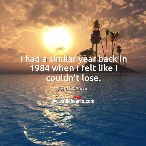 I had a similar year back in 1984 when I felt like I couldn't lose. John McEnroe Picture Quote