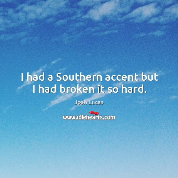 I had a southern accent but I had broken it so hard. Image