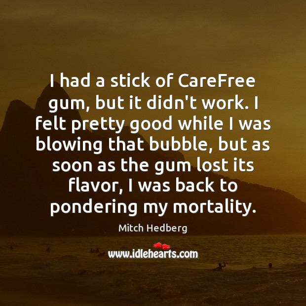 I had a stick of CareFree gum, but it didn't work. I Mitch Hedberg Picture Quote