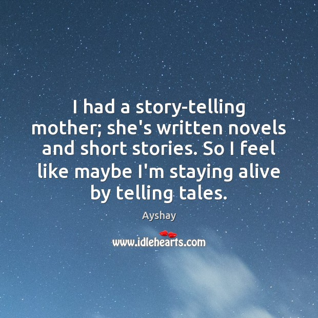 Image, I had a story-telling mother; she's written novels and short stories. So