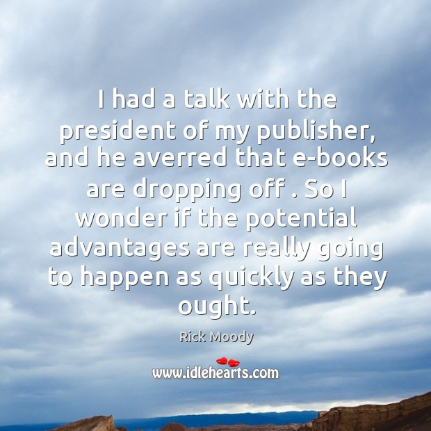 I had a talk with the president of my publisher, and he Rick Moody Picture Quote