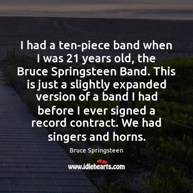 I had a ten-piece band when I was 21 years old, the Bruce Image