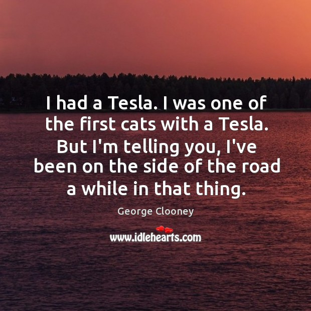 I had a Tesla. I was one of the first cats with George Clooney Picture Quote