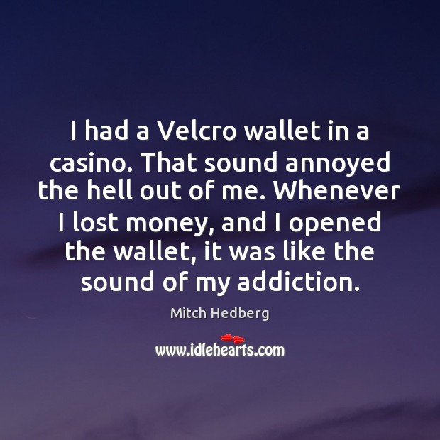 I had a Velcro wallet in a casino. That sound annoyed the Mitch Hedberg Picture Quote