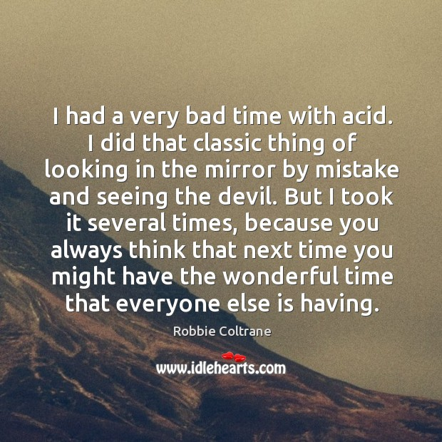 I had a very bad time with acid. I did that classic thing of looking in the mirror by mistake and seeing the devil. Image