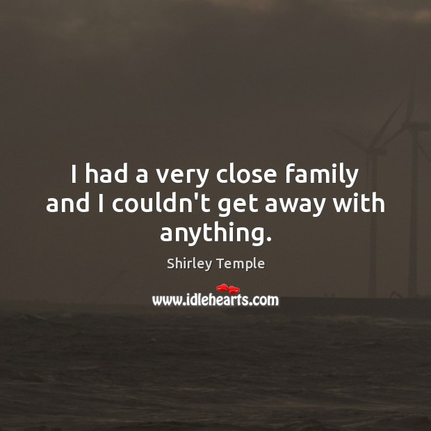 I had a very close family and I couldn't get away with anything. Shirley Temple Picture Quote