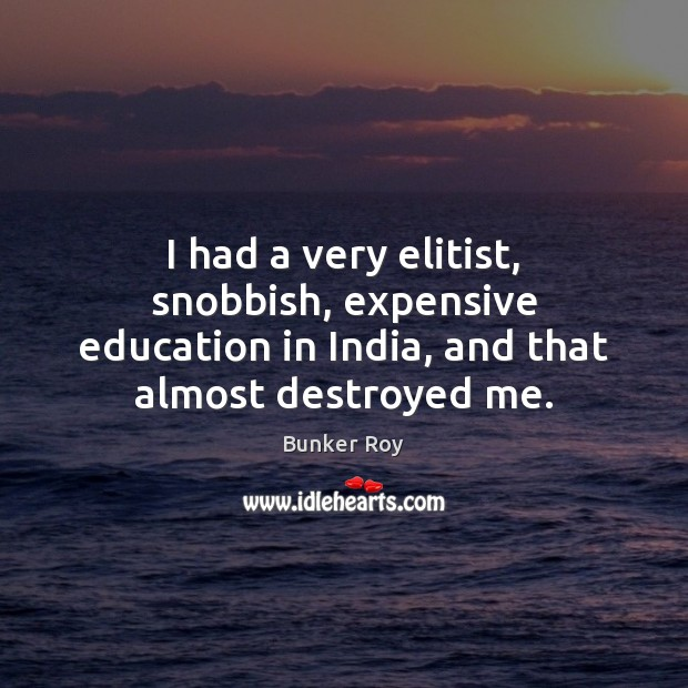 Image, I had a very elitist, snobbish, expensive education in India, and that