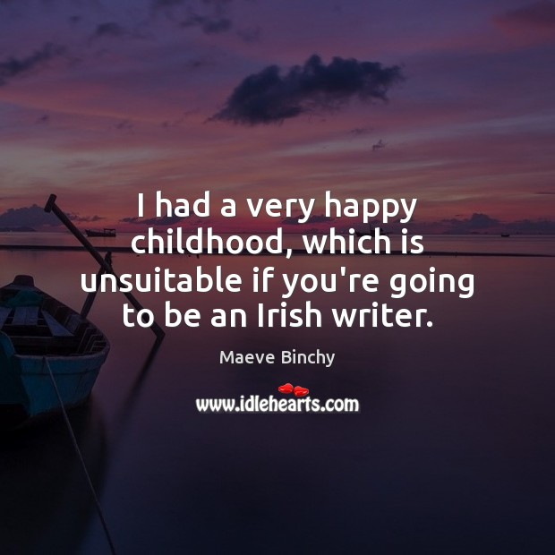 I had a very happy childhood, which is unsuitable if you're going to be an Irish writer. Image