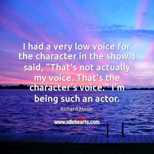 I had a very low voice for the character in the show. Richard Masur Picture Quote
