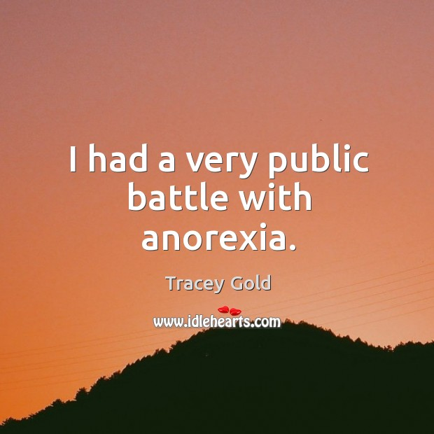 I had a very public battle with anorexia. Tracey Gold Picture Quote