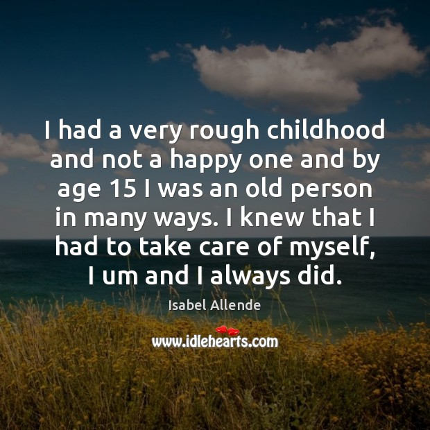 I had a very rough childhood and not a happy one and Isabel Allende Picture Quote