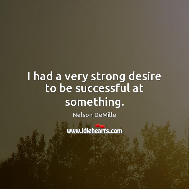 I had a very strong desire to be successful at something. Nelson DeMille Picture Quote