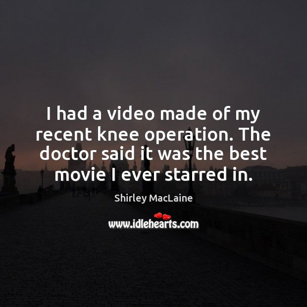 I had a video made of my recent knee operation. The doctor Shirley MacLaine Picture Quote