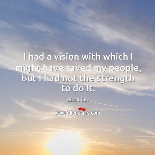 I had a vision with which I might have saved my people, but I had not the strength to do it. Image