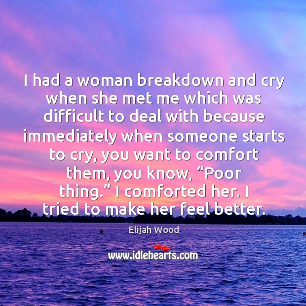 I had a woman breakdown and cry when she met me which was difficult to deal Image