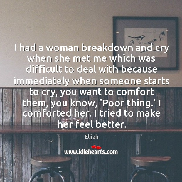 I had a woman breakdown and cry when she met me which Image