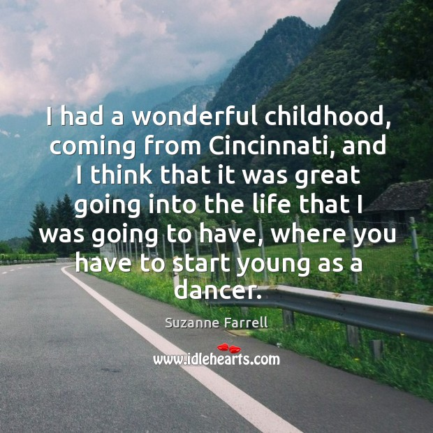I had a wonderful childhood, coming from cincinnati, and I think that it was great Suzanne Farrell Picture Quote