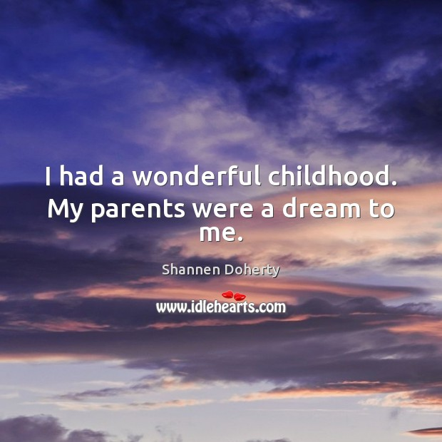 I had a wonderful childhood. My parents were a dream to me. Shannen Doherty Picture Quote