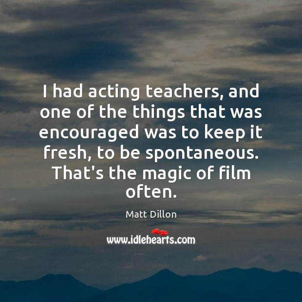 Image, I had acting teachers, and one of the things that was encouraged