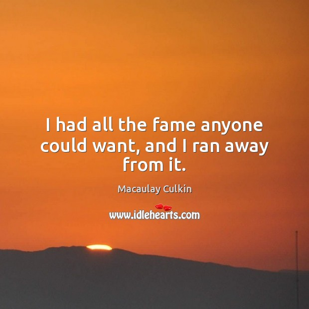 I had all the fame anyone could want, and I ran away from it. Macaulay Culkin Picture Quote