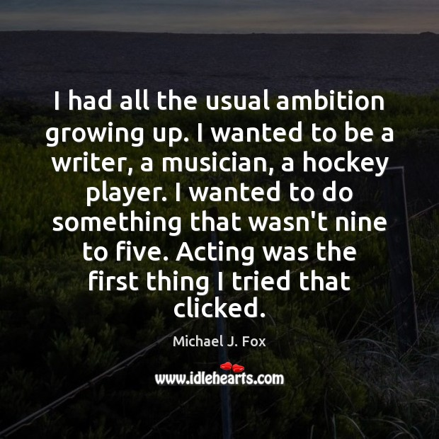 I had all the usual ambition growing up. I wanted to be Michael J. Fox Picture Quote