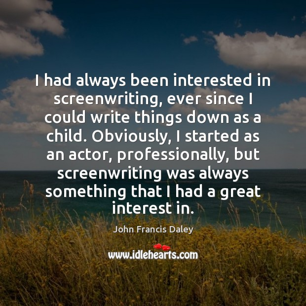 I had always been interested in screenwriting, ever since I could write Image
