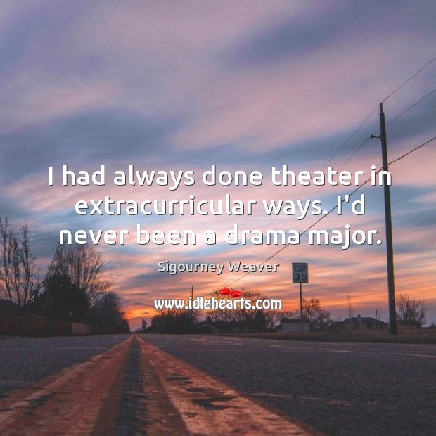 I had always done theater in extracurricular ways. I'd never been a drama major. Sigourney Weaver Picture Quote