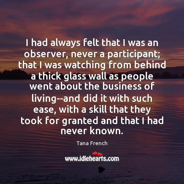 I had always felt that I was an observer, never a participant; Tana French Picture Quote